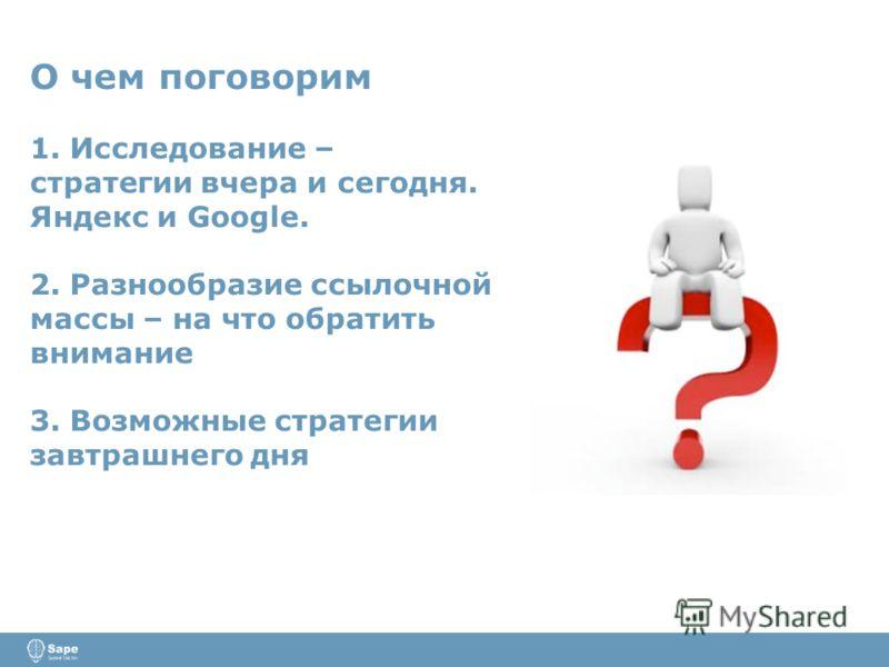 О чем поговорим 1. Исследование – стратегии вчера и сегодня. Яндекс и Google. 2. Разнообразие ссылочной массы – на что обратить внимание 3. Возможные стратегии завтрашнего дня