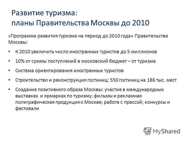 Развитие туризма: планы Правительства Москвы до 2010 « Программа развития туризма на период до 2010 года» Правительства Москвы: К 2010 увеличить число иностранных туристов до 5 миллионов 10% от суммы поступлений в московский бюджет – от туризма Систе