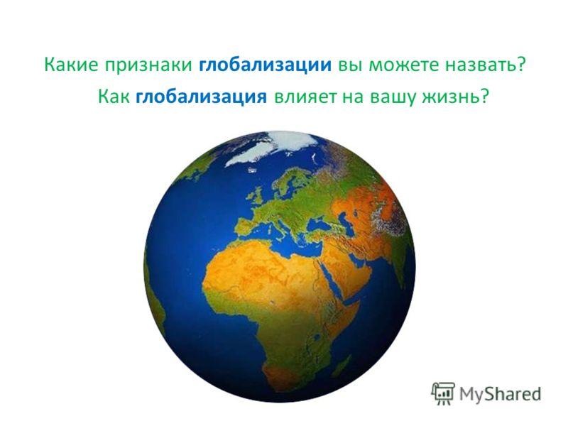 Какие признаки глобализации вы можете назвать? Как глобализация влияет на вашу жизнь?