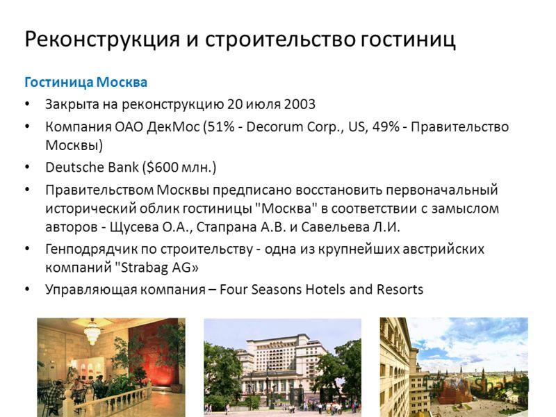 Реконструкция и строительство гостиниц Гостиница Москва Закрыта на реконструкцию 20 июля 2003 Компания ОАО ДекМос (51% - Decorum Corp., US, 49% - Правительство Москвы) Deutsche Bank ($600 млн.) Правительством Москвы предписано восстановить первоначал