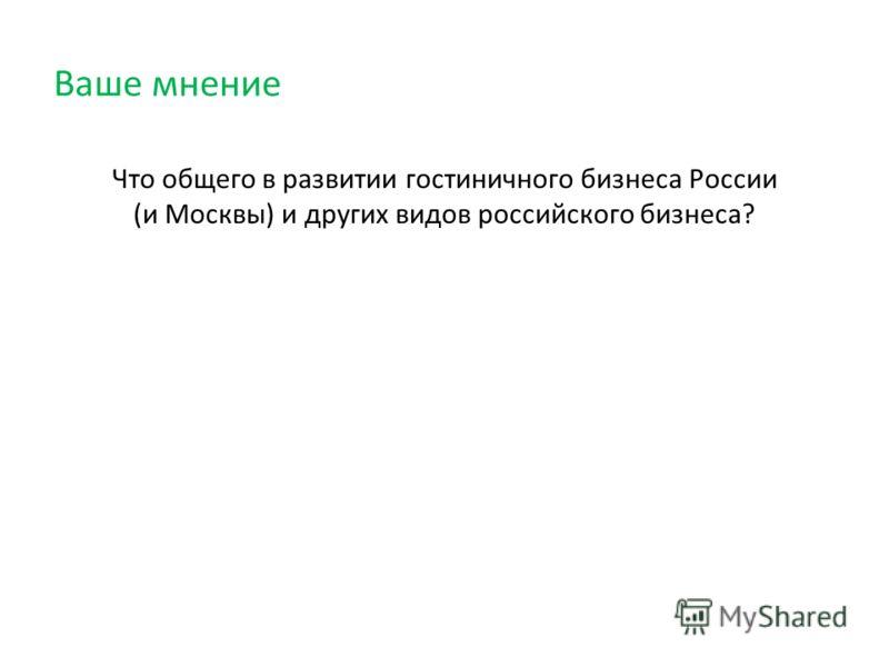 Ваше мнение Что общего в развитии гостиничного бизнеса России (и Москвы) и других видов российского бизнеса?