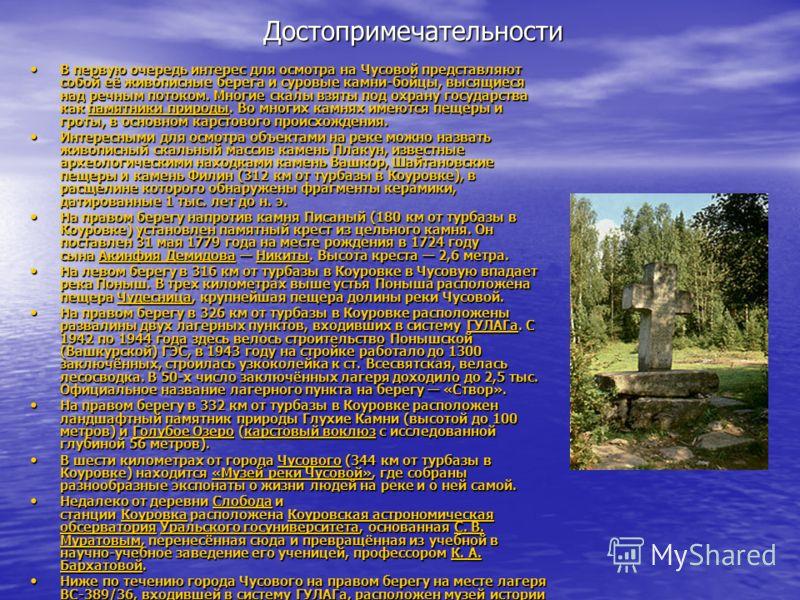 Достопримечательности В первую очередь интерес для осмотра на Чусовой представляют собой её живописные берега и суровые камни-бойцы, высящиеся над речным потоком. Многие скалы взяты под охрану государства как памятники природы. Во многих камнях имеют
