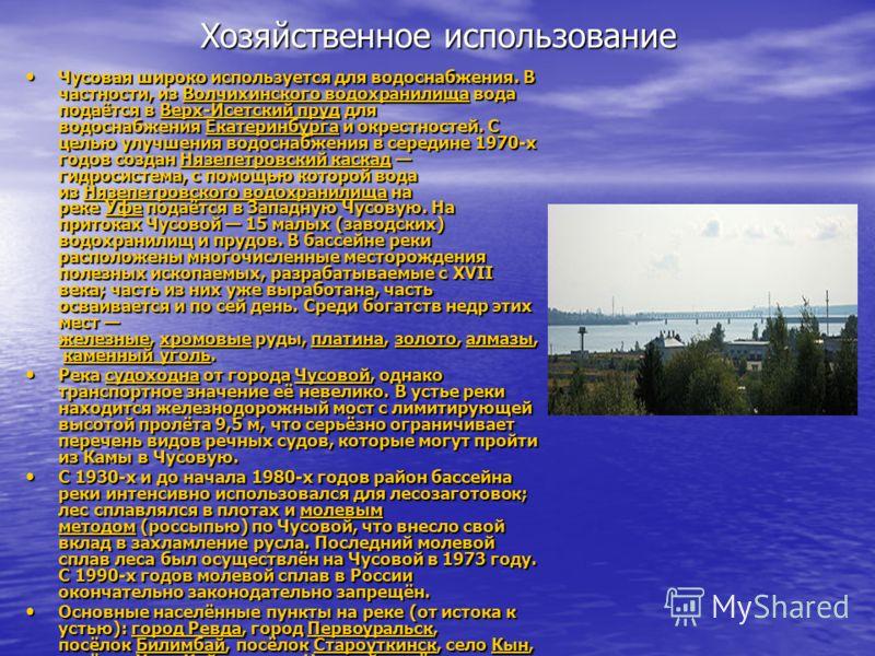 Хозяйственное использование Чусовая широко используется для водоснабжения. В частности, из Волчихинского водохранилища вода подаётся в Верх-Исетский пруд для водоснабжения Екатеринбурга и окрестностей. С целью улучшения водоснабжения в середине 1970-