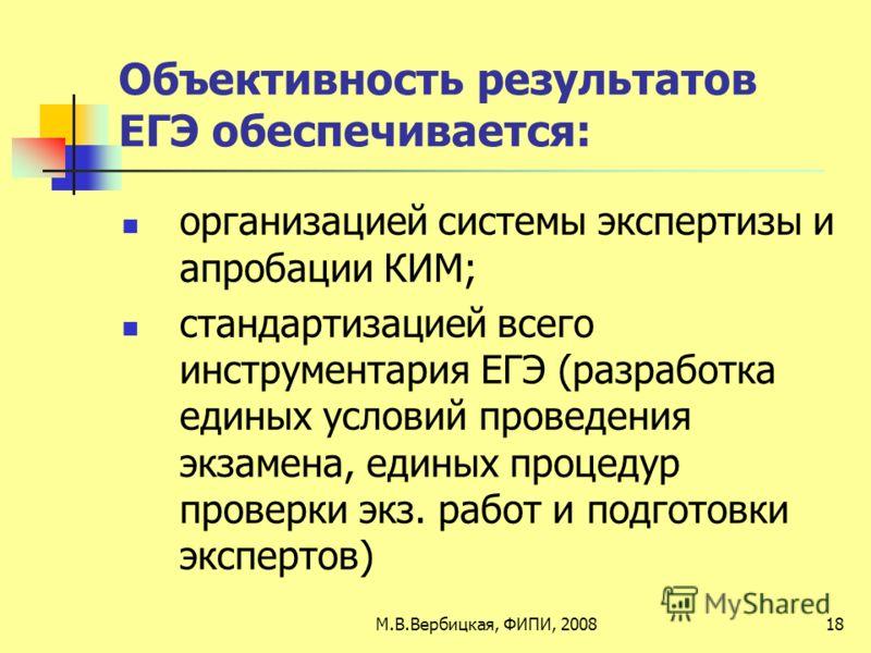 Объективность результатов ЕГЭ обеспечивается: организацией системы экспертизы и апробации КИМ; стандартизацией всего инструментария ЕГЭ (разработка единых условий проведения экзамена, единых процедур проверки экз. работ и подготовки экспертов) 18М.В.
