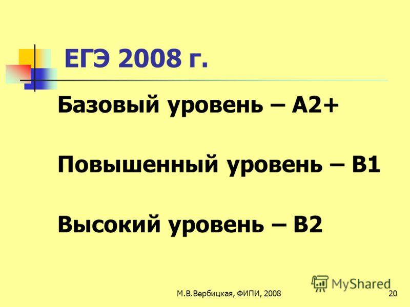 ЕГЭ 2008 г. Базовый уровень – А2+ Повышенный уровень – В1 Высокий уровень – В2 20М.В.Вербицкая, ФИПИ, 2008
