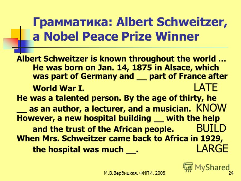 Грамматика: Albert Schweitzer, a Nobel Peace Prize Winner Albert Schweitzer is known throughout the world … He was born on Jan. 14, 1875 in Alsace, which was part of Germany and __ part of France after World War I. LATE He was a talented person. By t