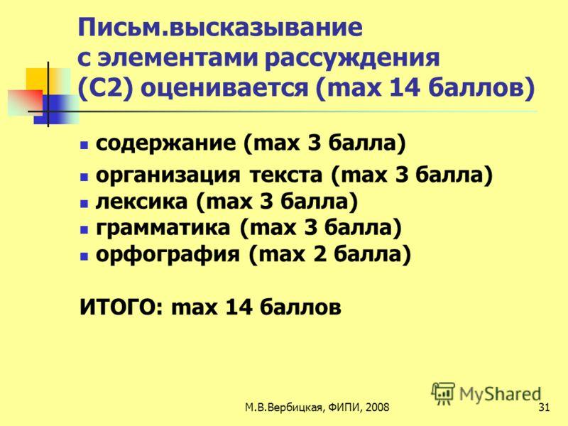 Письм.высказывание с элементами рассуждения (С2) оценивается (max 14 баллов) содержание (max 3 балла) организация текста (max 3 балла) лексика (max 3 балла) грамматика (max 3 балла) орфография (max 2 балла) ИТОГО: max 14 баллов 31М.В.Вербицкая, ФИПИ,