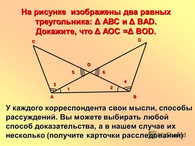 На рисунке изображены два равных треугольника: Δ АВС и Δ BAD. Докажите, что Δ АОС =Δ BОD. У каждого корреспондента свои мысли, способы рассуждений. Вы можете выбирать любой способ доказательства, а в нашем случае их несколько (получите карточки рассл