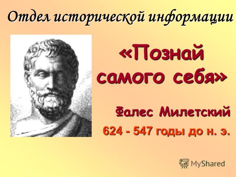 «Познай самого себя» Фалес Милетский Отдел исторической информации 624 - 547 годы до н. э.