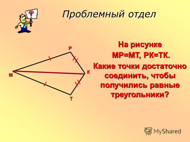 Проблемный отдел На рисунке МР=МТ, РК=ТК. МР=МТ, РК=ТК. Какие точки достаточно соединить, чтобы получились равные треугольники? РМ К Т