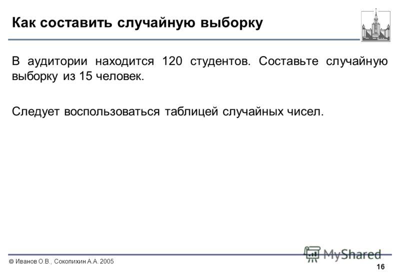 16 Иванов О.В., Соколихин А.А. 2005 Как составить случайную выборку В аудитории находится 120 студентов. Составьте случайную выборку из 15 человек. Следует воспользоваться таблицей случайных чисел.