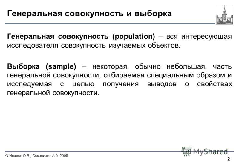 2 Иванов О.В., Соколихин А.А. 2005 Генеральная совокупность и выборка Генеральная совокупность (population) – вся интересующая исследователя совокупность изучаемых объектов. Выборка (sample) – некоторая, обычно небольшая, часть генеральной совокупнос