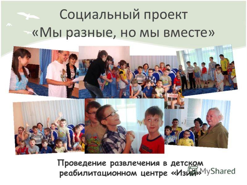 Социальный проект «Мы разные, но мы вместе» Проведение развлечения в детском реабилитационном центре «Изий»