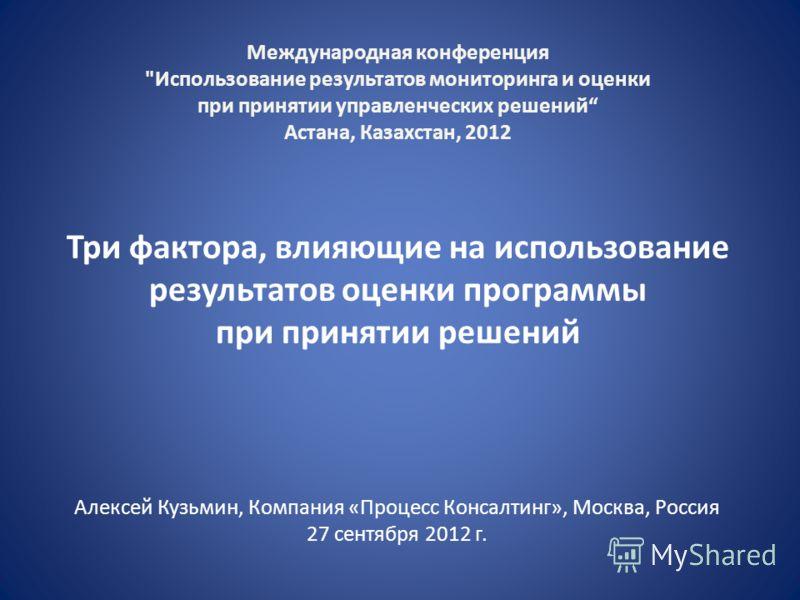 Три фактора, влияющие на использование результатов оценки программы при принятии решений Алексей Кузьмин, Компания «Процесс Консалтинг», Москва, Россия 27 сентября 2012 г. Международная конференция
