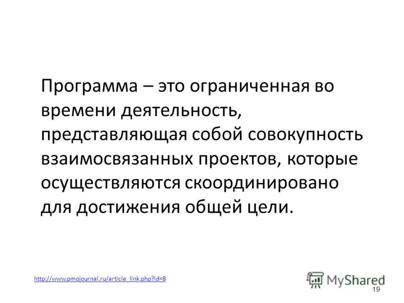 Программа – это ограниченная во времени деятельность, представляющая собой совокупность взаимосвязанных проектов, которые осуществляются скоординировано для достижения общей цели. 19 http://www.pmojournal.ru/article_link.php?id=8