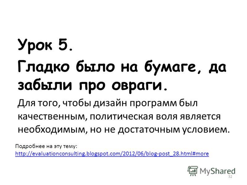 Урок 5. Гладко было на бумаге, да забыли про овраги. Для того, чтобы дизайн программ был качественным, политическая воля является необходимым, но не достаточным условием. Подробнее на эту тему: http://evaluationconsulting.blogspot.com/2012/06/blog-po