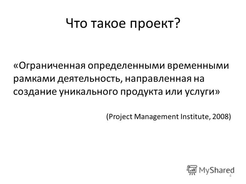 Что такое проект? «Ограниченная определенными временными рамками деятельность, направленная на создание уникального продукта или услуги» (Project Management Institute, 2008) 4