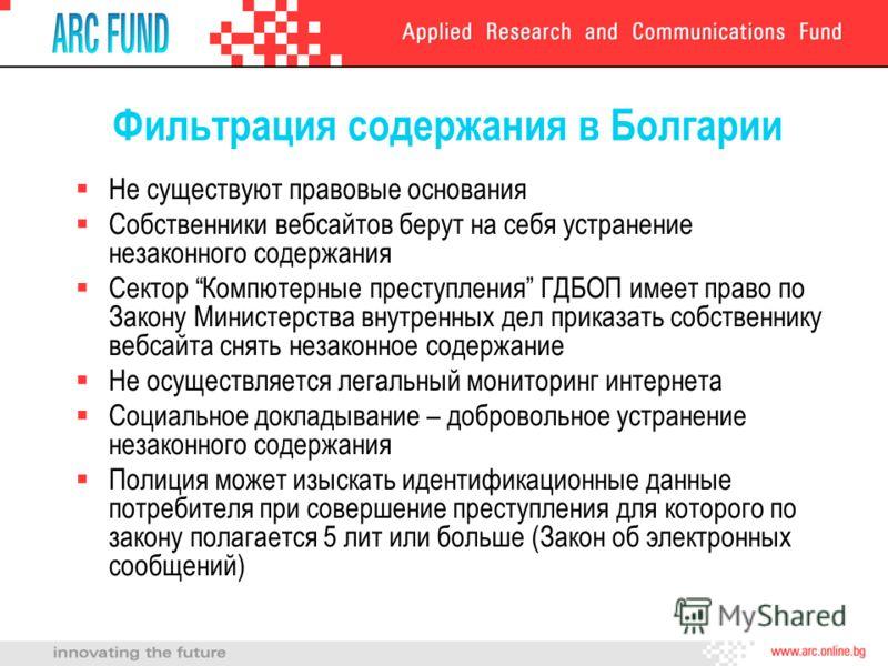 Фильтрация содержания в Болгарии Не существуют правовые основания Собственники вебсайтов берут на себя устранение незаконного содержания Сектор Компютерные преступления ГДБОП имеет право по Закону Министерства внутренных дел приказать собственнику ве