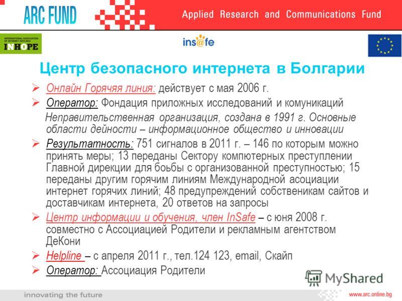 Центр безопасного интернета в Болгарии Онлайн Горячяя линия: действует с мая 2006 г. Оператор: Фондация приложных исследований и комуникаций Неправительственная организация, создана в 1991 г. Основные области дейности – информационное общество и инно