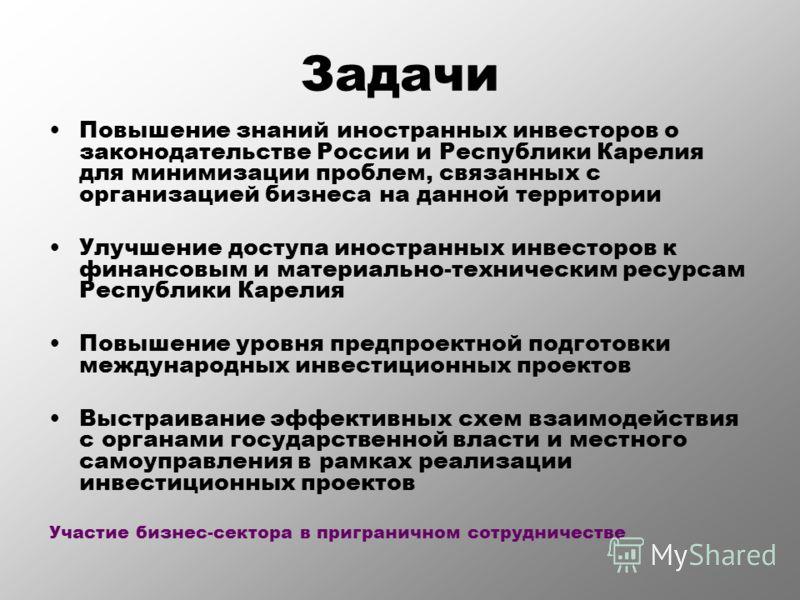Задачи Повышение знаний иностранных инвесторов о законодательстве России и Республики Карелия для минимизации проблем, связанных с организацией бизнеса на данной территории Улучшение доступа иностранных инвесторов к финансовым и материально-техническ
