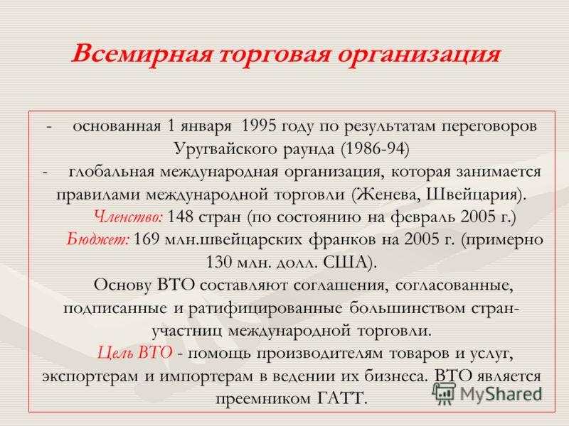 -основанная 1 января 1995 году по результатам переговоров Уругвайского раунда (1986-94) -глобальная международная организация, которая занимается правилами международной торговли (Женева, Швейцария). Членство: 148 стран (по состоянию на февраль 2005