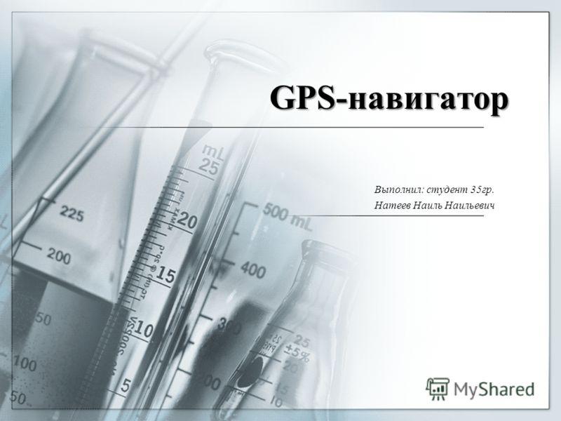 GPS-навигатор Выполнил: студент 35гр. Натеев Наиль Наильевич