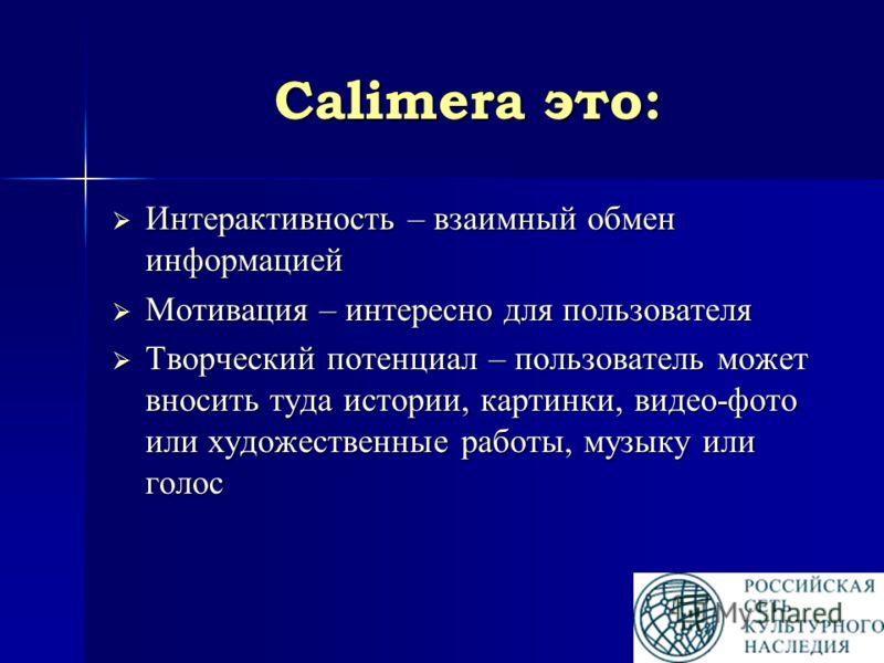 Calimera это: Интерактивность – взаимный обмен информацией Интерактивность – взаимный обмен информацией Мотивация – интересно для пользователя Мотивация – интересно для пользователя Творческий потенциал – пользователь может вносить туда истории, карт