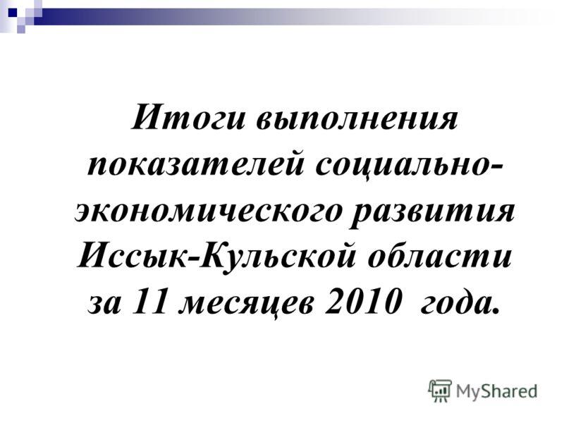 Итоги выполнения показателей социально- экономического развития Иссык-Кульской области за 11 месяцев 2010 года.