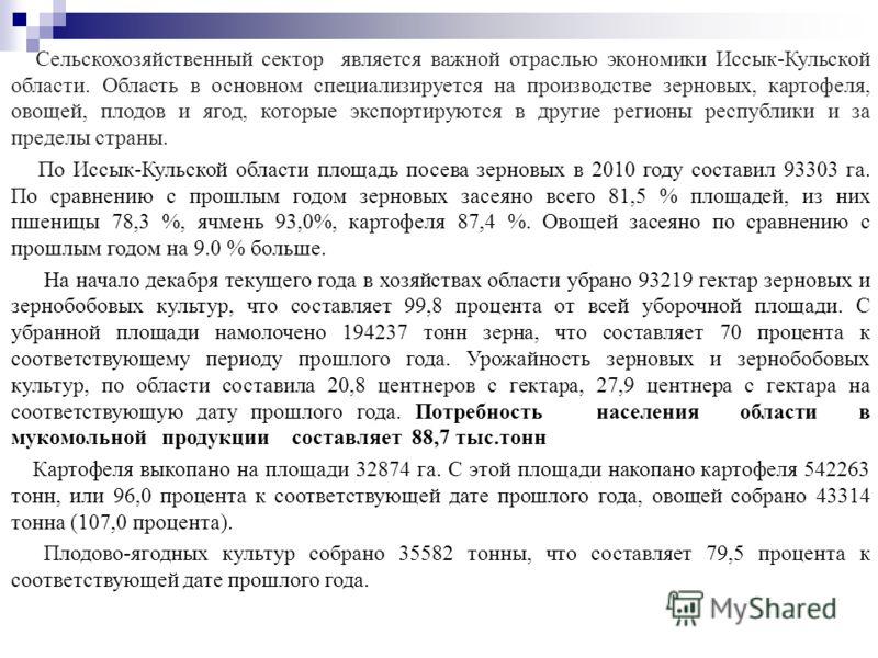 Сельскохозяйственный сектор является важной отраслью экономики Иссык-Кульской области. Область в основном специализируется на производстве зерновых, картофеля, овощей, плодов и ягод, которые экспортируются в другие регионы республики и за пределы стр