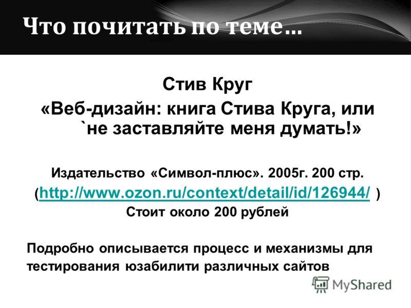 Что почитать по теме… Стив Круг «Веб-дизайн: книга Стива Круга, или `не заставляйте меня думать!» Издательство «Символ-плюс». 2005г. 200 стр. ( http://www.ozon.ru/context/detail/id/126944/ ) http://www.ozon.ru/context/detail/id/126944/ Стоит около 20
