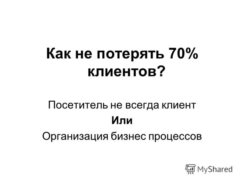 Как не потерять 70% клиентов? Посетитель не всегда клиент Или Организация бизнес процессов