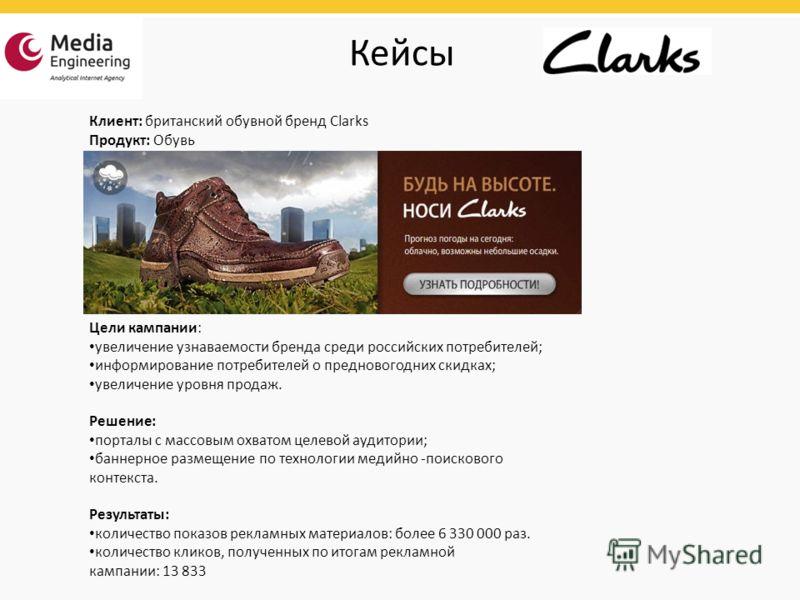 Клиент: британский обувной бренд Clarks Продукт: Обувь Кейсы Цели кампании: увеличение узнаваемости бренда среди российских потребителей; информирование потребителей о предновогодних скидках; увеличение уровня продаж. Решение: порталы с массовым охва