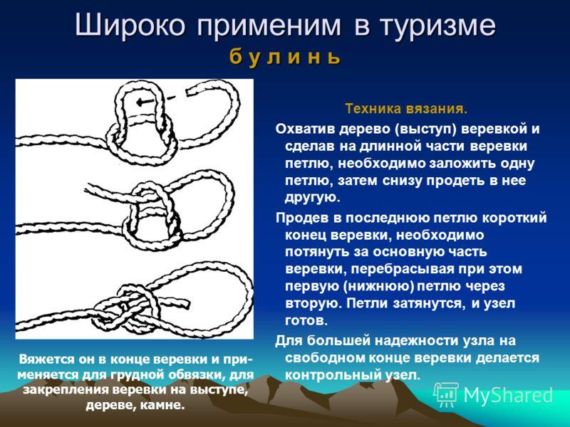 Широко применим в туризме б у л и н ь Техника вязания. Охватив дерево (выступ) веревкой и сделав на длинной части веревки петлю, необходимо заложить одну петлю, затем снизу продеть в нее другую. Продев в последнюю петлю короткий конец веревки, необхо