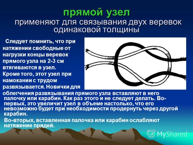 прямой узел применяют для связывания двух веревок одинаковой толщины Следует помнить, что при натяжении свободные от нагрузки концы веревок прямого узла на 2-3 см втягиваются в узел. Кроме того, этот узел при намокании c трудом развязывается. Новички