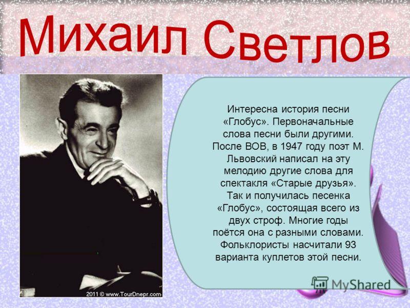 Интересна история песни «Глобус». Первоначальные слова песни были другими. После ВОВ, в 1947 году поэт М. Львовский написал на эту мелодию другие слова для спектакля «Старые друзья». Так и получилась песенка «Глобус», состоящая всего из двух строф. М