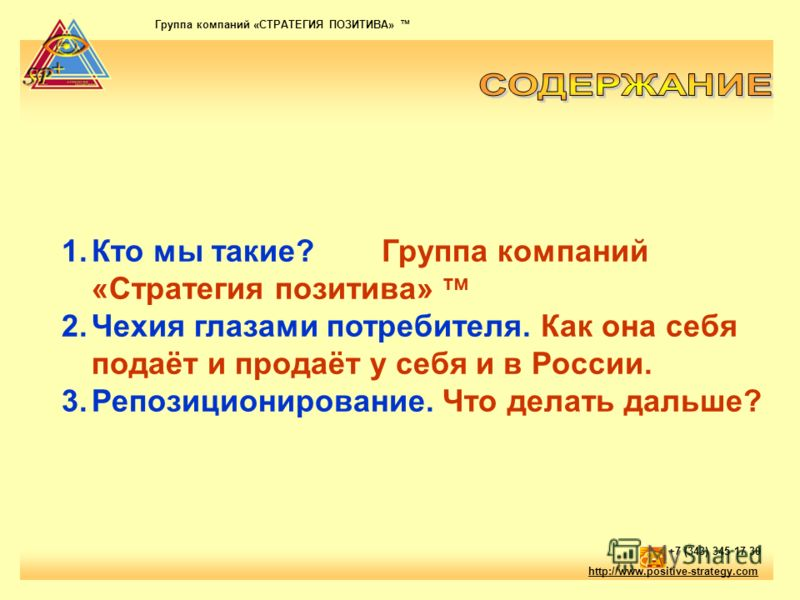 Группа компаний «СТРАТЕГИЯ ПОЗИТИВА» тм http://www.positive-strategy.com +7 (343) 345 17 30 1.Кто мы такие? Группа компаний «Стратегия позитива» тм 2.Чехия глазами потребителя. Как она себя подаёт и продаёт у себя и в России. 3.Репозиционирование. Чт