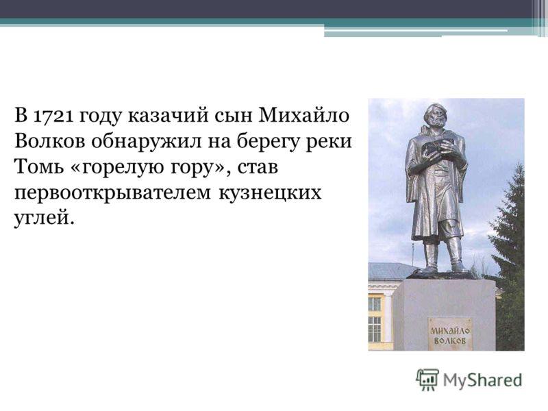 В 1721 году казачий сын Михайло Волков обнаружил на берегу реки Томь «горелую гору», став первооткрывателем кузнецких углей.
