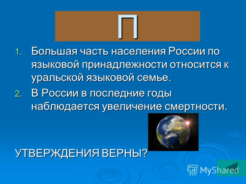 П 1. Большая часть населения России по языковой принадлежности относится к уральской языковой семье. 2. В России в последние годы наблюдается увеличение смертности. УТВЕРЖДЕНИЯ ВЕРНЫ?