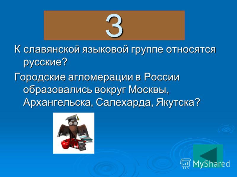 З К славянской языковой группе относятся русские? Городские агломерации в России образовались вокруг Москвы, Архангельска, Салехарда, Якутска?