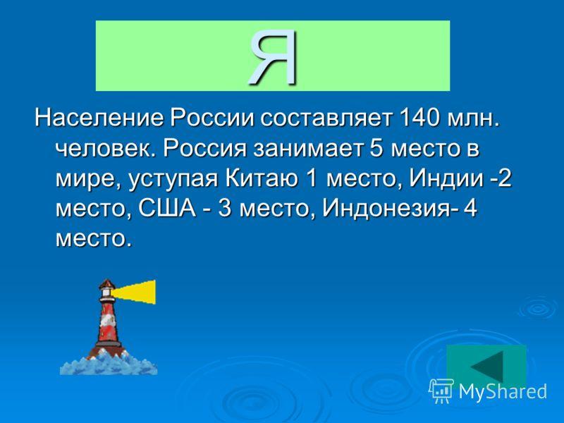 Я Население России составляет 140 млн. человек. Россия занимает 5 место в мире, уступая Китаю 1 место, Индии -2 место, США - 3 место, Индонезия- 4 место.