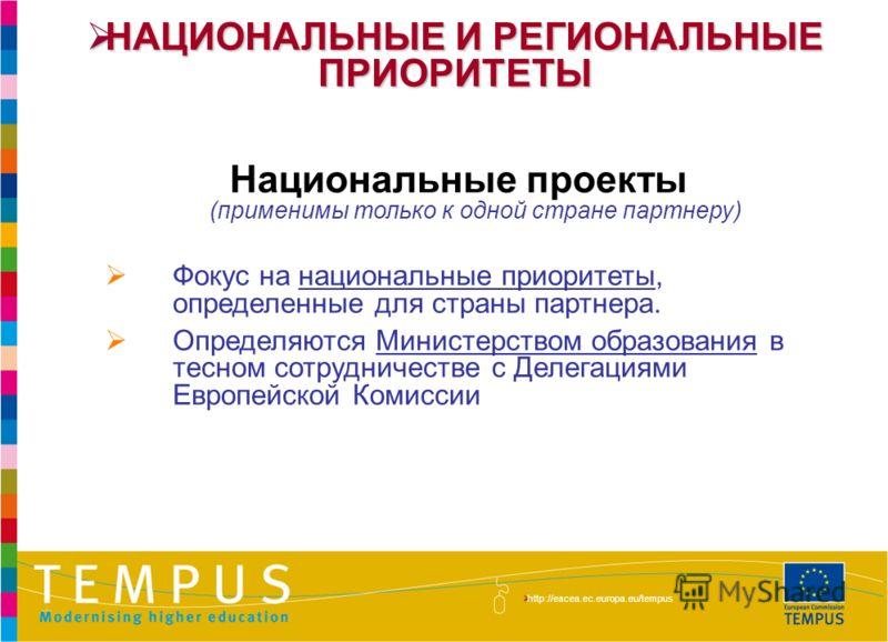 http://eacea.ec.europa.eu/tempus/index_en.php НАЦИОНАЛЬНЫЕ И РЕГИОНАЛЬНЫЕ ПРИОРИТЕТЫ НАЦИОНАЛЬНЫЕ И РЕГИОНАЛЬНЫЕ ПРИОРИТЕТЫ Национальные проекты (применимы только к одной стране партнеру) Фокус на национальные приоритеты, определенные для страны парт