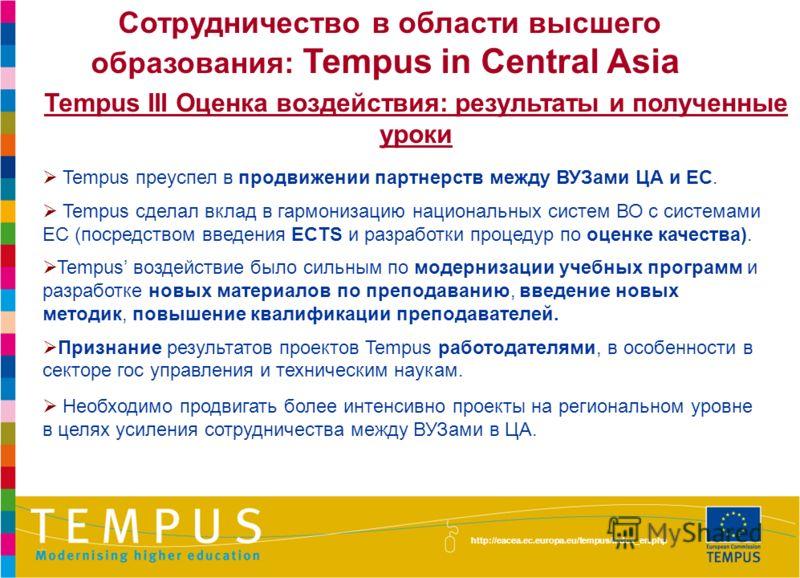 http://eacea.ec.europa.eu/tempus/index_en.php Tempus преуспел в продвижении партнерств между ВУЗами ЦА и ЕС. Tempus сделал вклад в гармонизацию национальных систем ВО с системами ЕС (посредством введения ECTS и разработки процедур по оценке качества)
