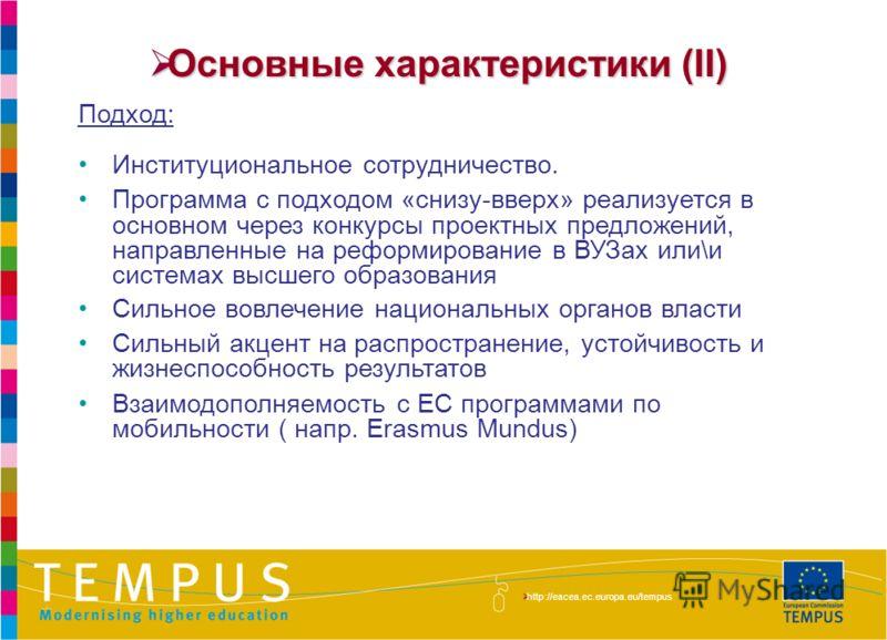 http://eacea.ec.europa.eu/tempus/index_en.php Основные характеристики (II) Основные характеристики (II) Подход: Институциональное сотрудничество. Программа с подходом «снизу-вверх» реализуется в основном через конкурсы проектных предложений, направле