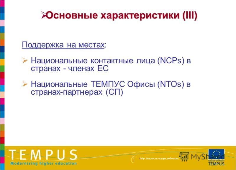 http://eacea.ec.europa.eu/tempus/index_en.php Основные характеристики (III) Основные характеристики (III) Поддержка на местах: Национальные контактные лица (NCPs) в странах - членах ЕС Национальные ТЕМПУС Офисы (NTOs) в странах-партнерах (СП) http://