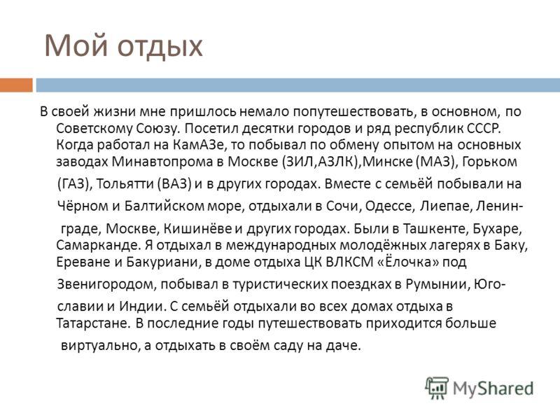 Мой отдых В своей жизни мне пришлось немало попутешествовать, в основном, по Советскому Союзу. Посетил десятки городов и ряд республик СССР. Когда работал на КамАЗе, то побывал по обмену опытом на основных заводах Минавтопрома в Москве ( ЗИЛ, АЗЛК ),
