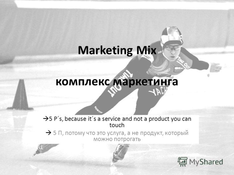 Marketing Mix комплекс маркетинга 5 P´s, because it´s a service and not a product you can touch 5 П, потому что это услуга, а не продукт, который можно потрогать