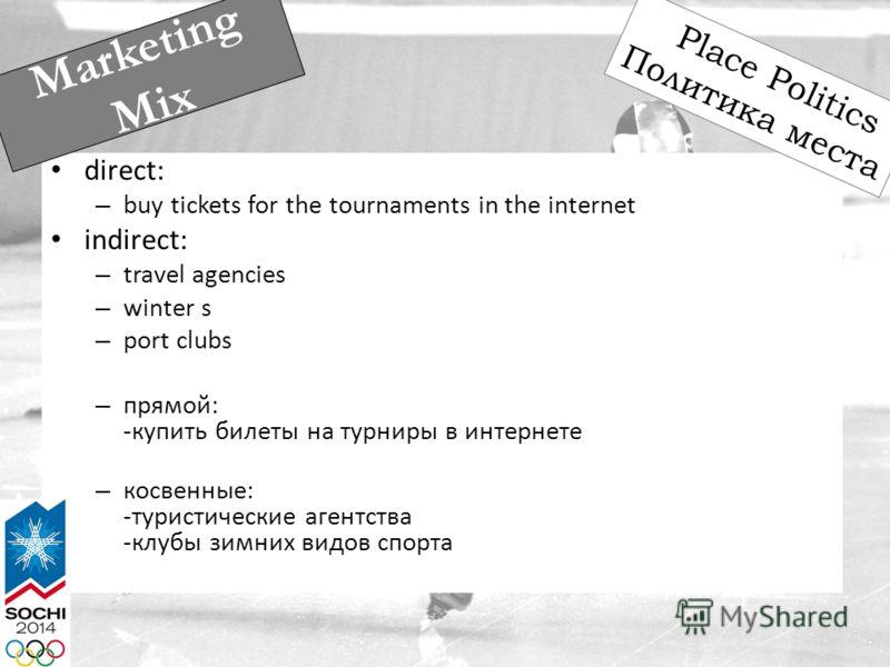 direct: – buy tickets for the tournaments in the internet indirect: – travel agencies – winter s – port clubs – прямой: -купить билеты на турниры в интернете – косвенные: -туристические агентства -клубы зимних видов спорта Marketing Mix Place Politic
