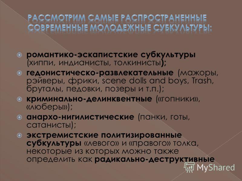 романтико-эскапистские субкультуры (хиппи, индианисты, толкинисты ); гедонистическо-развлекательные (мажоры, рэйверы, фрики, scene dolls and boys, Trash, бруталы, педовки, позеры и т.п.); криминально-делинквентные («гопники», «люберы»); анархо-нигили