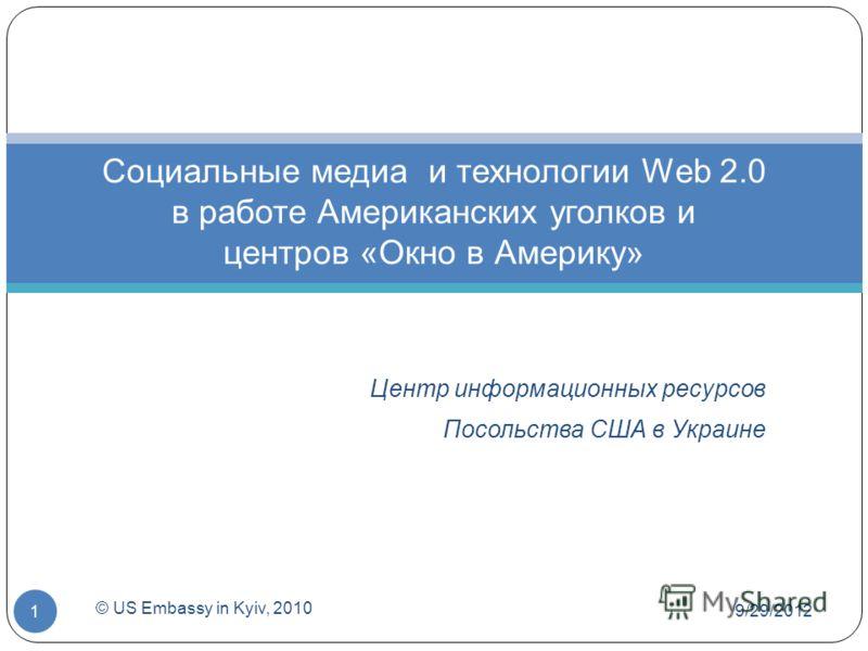 Центр информационных ресурсов Посольства США в Украине Социальные медиа и технологии Web 2.0 в работе Американских уголков и центров «Окно в Америку» 7/1/2012 © US Embassy in Kyiv, 2010 1