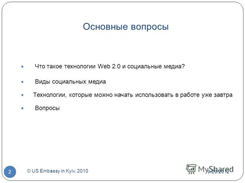 Основные вопросы Что такое технологии Web 2.0 и социальные медиа? Виды социальных медиа Технологии, которые можно начать использовать в работе уже завтра Вопросы 7/1/2012 © US Embassy in Kyiv, 2010 2